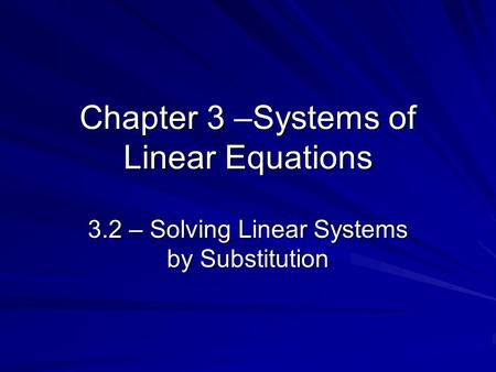 Chapter 3 –Systems of Linear Equations 3.2 – Solving Linear Systems by Substitution.
