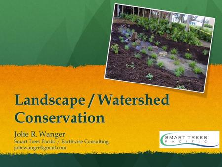 Landscape / Watershed Conservation Jolie R. Wanger Smart Trees Pacific / Earthwise Consulting
