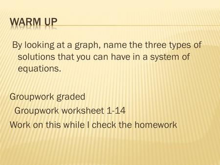 By looking at a graph, name the three types of solutions that you can have in a system of equations. Groupwork graded Groupwork worksheet 1-14 Work on.