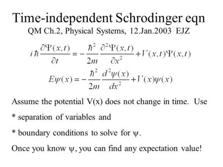 Time-independent Schrodinger eqn QM Ch.2, Physical Systems, 12.Jan.2003 EJZ Assume the potential V(x) does not change in time. Use * separation of variables.