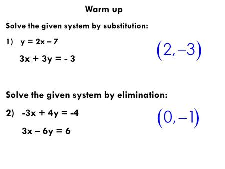Warm up Solve the given system by substitution: 1) y = 2x – 7 3x + 3y = - 3 Solve the given system by elimination: 2) -3x + 4y = -4 3x – 6y = 6.