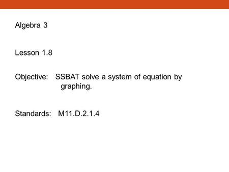 Algebra 3 Lesson 1.8 Objective: SSBAT solve a system of equation by graphing. Standards: M11.D.2.1.4.