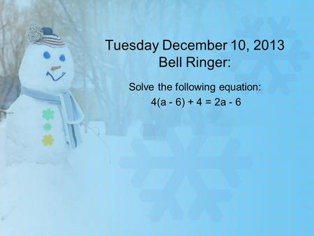 Tuesday December 10, 2013 Bell Ringer: Solve the following equation: 4(a - 6) + 4 = 2a - 6.