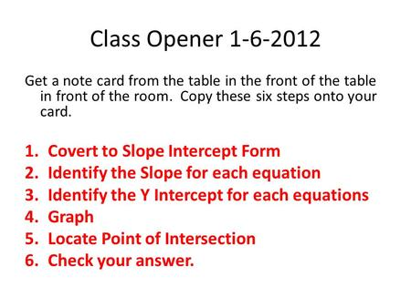Class Opener 1-6-2012 Get a note card from the table in the front of the table in front of the room. Copy these six steps onto your card. 1.Covert to Slope.