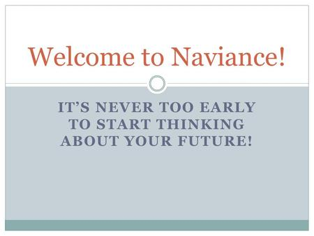 IT'S NEVER TOO EARLY TO START THINKING ABOUT YOUR FUTURE! Welcome to Naviance!