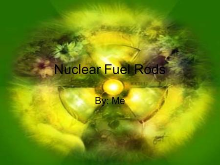 Nuclear Fuel Rods By: Me. Fuel rods Fuel rods are zirconium alloy tubes that contain the radioactive uranium in reactor cores If they fail, radiation.