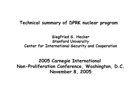 Technical summary of DPRK nuclear program Siegfried S. Hecker Stanford University Center for International Security and Cooperation 2005 Carnegie International.