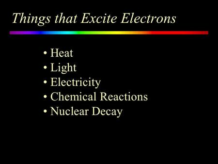 Things that Excite Electrons Heat Light Electricity Chemical Reactions Nuclear Decay.