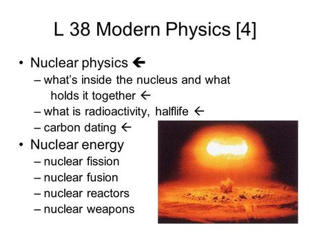 L 38 Modern Physics [4] Nuclear physics  –what's inside the nucleus and what holds it together  –what is radioactivity, halflife  –carbon dating 
