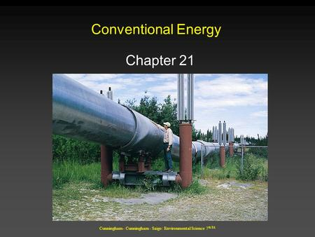 Cunningham - Cunningham - Saigo: Environmental Science 7 th Ed. Conventional Energy Chapter 21.