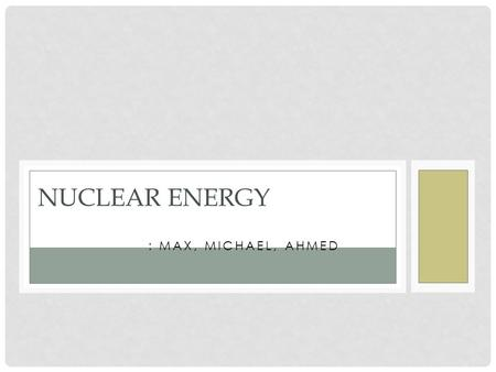 : MAX, MICHAEL, AHMED NUCLEAR ENERGY. NUCLEAR REACTORS Nuclear fission – neutrons split nuclei of atoms of uranium 235 and plutonium 239 Release energy.