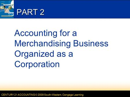 CENTURY 21 ACCOUNTING © 2009 South-Western, Cengage Learning PART 2 Accounting for a Merchandising Business Organized as a Corporation.