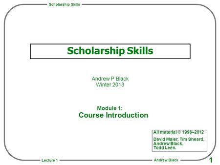 Scholarship Skills Andrew Black 1 Lecture 1 Scholarship Skills Andrew P Black Winter 2013 All material © 1996–2012 David Maier, Tim Sheard, Andrew Black,