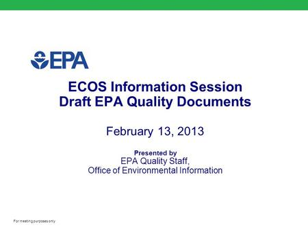 ECOS Information Session Draft EPA Quality Documents February 13, 2013 Presented by EPA Quality Staff, Office of Environmental Information For meeting.