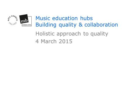 Music education hubs Building quality & collaboration Holistic approach to quality 4 March 2015.