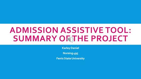 ADMISSION ASSISTIVE TOOL: SUMMARY OF THE PROJECT Karley Daniel Nursing 495 Ferris State University.