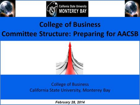 College of Business California State University, Monterey Bay February 28, 2014 College of Business Committee Structure: Preparing for AACSB.