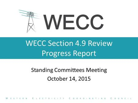 WECC Section 4.9 Review Progress Report Standing Committees Meeting October 14, 2015 W ESTERN E LECTRICITY C OORDINATING C OUNCIL.