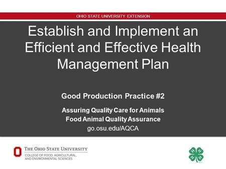 OHIO STATE UNIVERSITY EXTENSION Establish and Implement an Efficient and Effective Health Management Plan Good Production Practice #2 Assuring Quality.