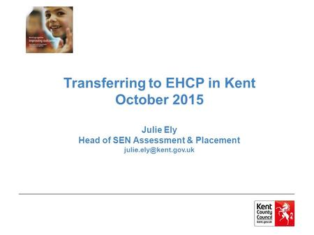 Transferring to EHCP in Kent October 2015 Julie Ely Head of SEN Assessment & Placement