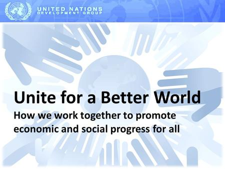 Unite for a Better World How we work together to promote economic and social progress for all.