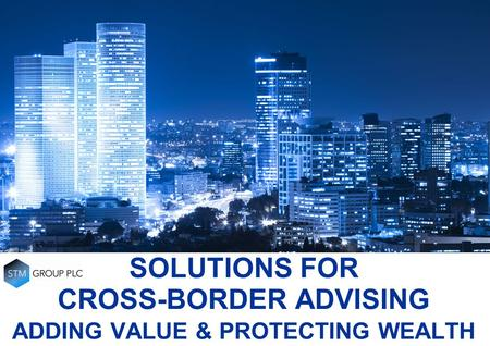 SOLUTIONS FOR CROSS-BORDER ADVISING ADDING VALUE & PROTECTING WEALTH.