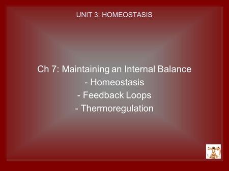UNIT 3: HOMEOSTASIS Ch 7: Maintaining an Internal Balance - Homeostasis - Feedback Loops - Thermoregulation.