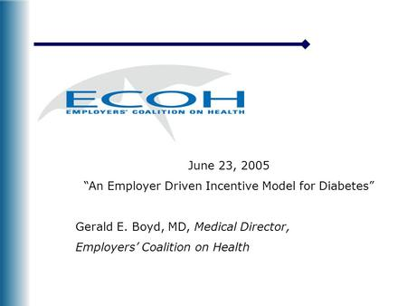 "June 23, 2005 ""An Employer Driven Incentive Model for Diabetes"" Gerald E. Boyd, MD, Medical Director, Employers' Coalition on Health."