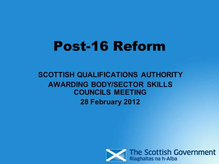 Post-16 Reform SCOTTISH QUALIFICATIONS AUTHORITY AWARDING BODY/SECTOR SKILLS COUNCILS MEETING 28 February 2012.