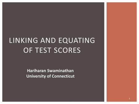1 LINKING AND EQUATING OF TEST SCORES Hariharan Swaminathan University of Connecticut.