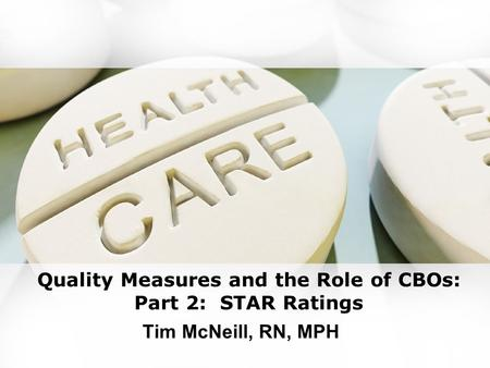 Quality Measures and the Role of CBOs: Part 2: STAR Ratings Tim McNeill, RN, MPH.