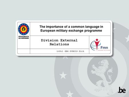 The importance of a common language in European military exchange programme Division External Relations LtKol SBH DUBOIS Dirk.