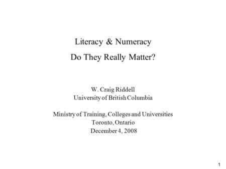 1 Literacy & Numeracy Do They Really Matter? W. Craig Riddell University of British Columbia Ministry of Training, Colleges and Universities Toronto, Ontario.