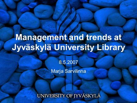 Management and trends at Jyväskylä University Library 8.5.2007 Marja Sarvilinna.