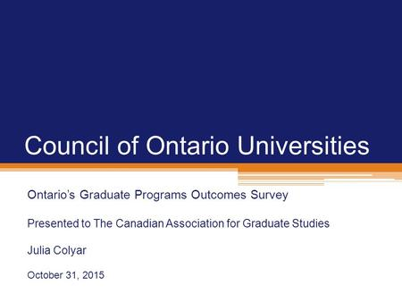 Council of Ontario Universities Ontario's Graduate Programs Outcomes Survey Presented to The Canadian Association for Graduate Studies Julia Colyar October.
