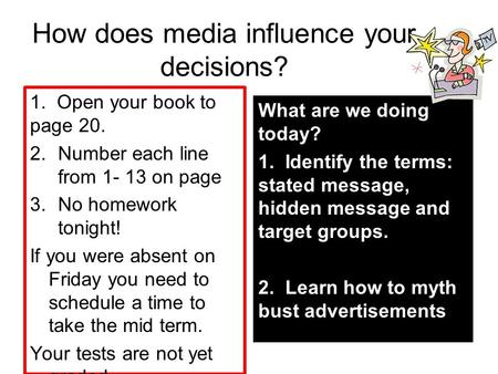 How does media influence your decisions? 1. Open your book to page 20. 2.Number each line from 1- 13 on page 3.No homework tonight! If you were absent.
