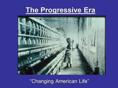 "The Progressive Era ""Changing American Life"". What is Progressivism? Progressivism: Time period during which Americans sought to return control of the."