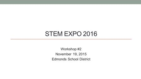 STEM EXPO 2016 Workshop #2 November 19, 2015 Edmonds School District.