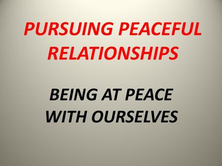 BEING AT PEACE WITH OURSELVES PURSUING PEACEFUL RELATIONSHIPS.