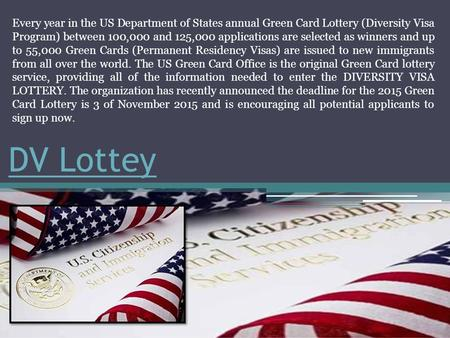 DV Lottey Every year in the US Department of States annual Green Card Lottery (Diversity Visa Program) between 100,000 and 125,000 applications are selected.