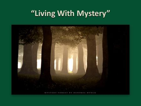 """Living With Mystery"". Living With Mystery Mark 4:11-12 (NKJV) 11 And He said to them, ""To you it has been given to know the mystery of the kingdom of."