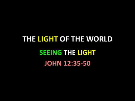 THE LIGHT OF THE WORLD SEEING THE LIGHT JOHN 12:35-50.