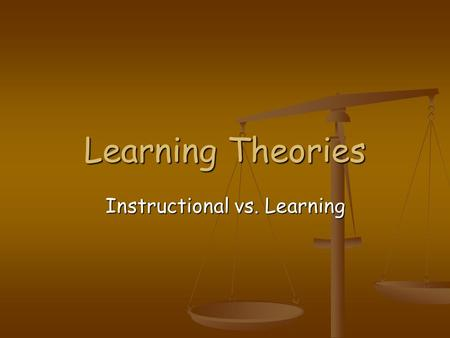 Learning Theories Instructional vs. Learning. Instructional Theories Instructional theory is best described by the presentation of information to promote.