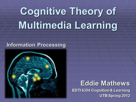 Eddie Mathews EDTI 6304 Cognition & Learning UTB Spring 2012 Information Processing Cognitive Theory of Multimedia Learning.