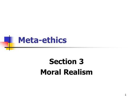 1 Meta-ethics Section 3 Moral Realism. 2 Holds that moral properties are real & independent of people's states of mind. Moral claims can be true or false.
