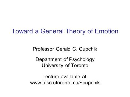Toward a General Theory of Emotion Professor Gerald C. Cupchik Department of Psychology University of Toronto Lecture available at: www.utsc.utoronto.ca/~cupchik.