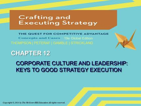Copyright © 2014 by The McGraw-Hill Education All rights reserved. 19e Global Edition THOMPSON | PETERAF | GAMBLE | STRICKLAND CHAPTER 12 CORPORATE CULTURE.