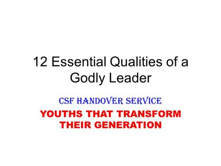 12 Essential Qualities of a Godly Leader CSF HANDOVER SERVICE YOUTHS THAT TRANSFORM THEIR GENERATION.