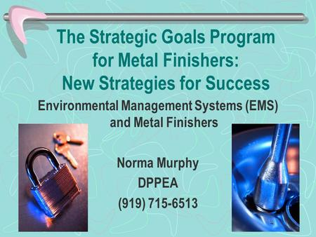 The Strategic Goals Program for Metal Finishers: New Strategies for Success Environmental Management Systems (EMS) and Metal Finishers Norma Murphy DPPEA.