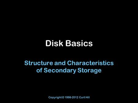 Copyright © 1998-2012 Curt Hill Disk Basics Structure and Characteristics of Secondary Storage.
